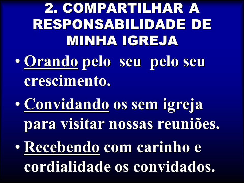 2.COMPARTILHAR A RESPONSABILIDADE DE MINHA IGREJA Orando pelo seu pelo seu crescimento.