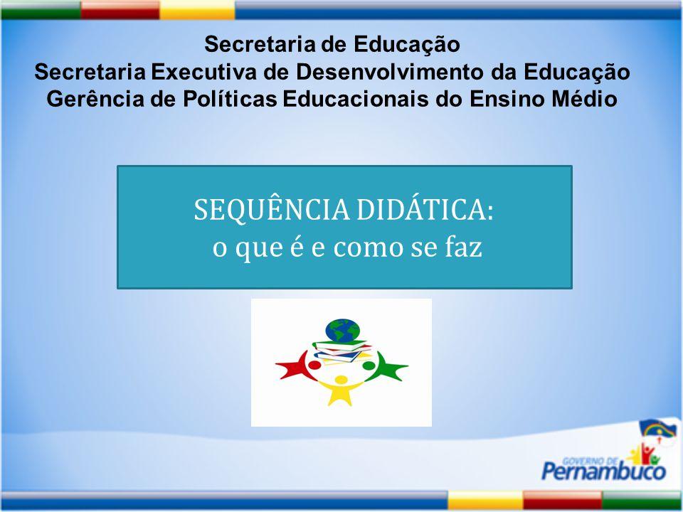 Secretaria de Educação Secretaria Executiva de Desenvolvimento da Educação Gerência de Políticas Educacionais do Ensino Médio SEQUÊNCIA DIDÁTICA: o que é e como se faz