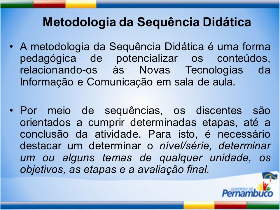 A metodologia da Sequência Didática é uma forma pedagógica de potencializar os conteúdos, relacionando-os às Novas Tecnologias da Informação e Comunicação em sala de aula.