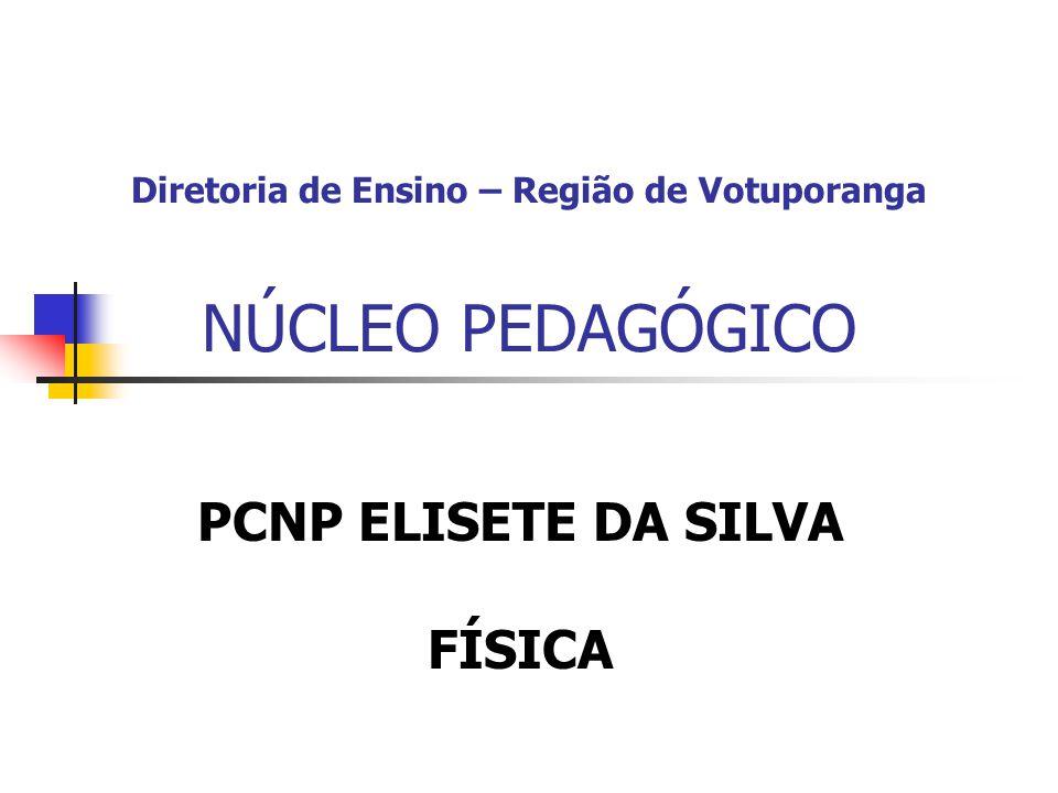 Diretoria de Ensino – Região de Votuporanga NÚCLEO PEDAGÓGICO PCNP ELISETE DA SILVA FÍSICA