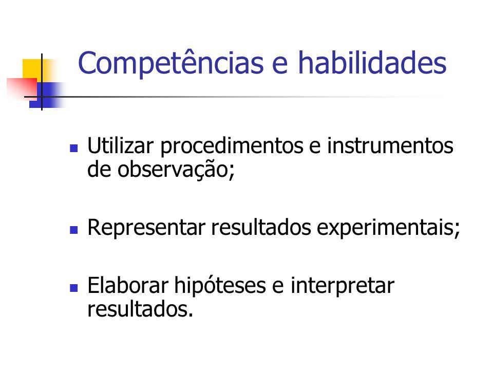 Competências e habilidades Utilizar procedimentos e instrumentos de observação; Representar resultados experimentais; Elaborar hipóteses e interpretar resultados.