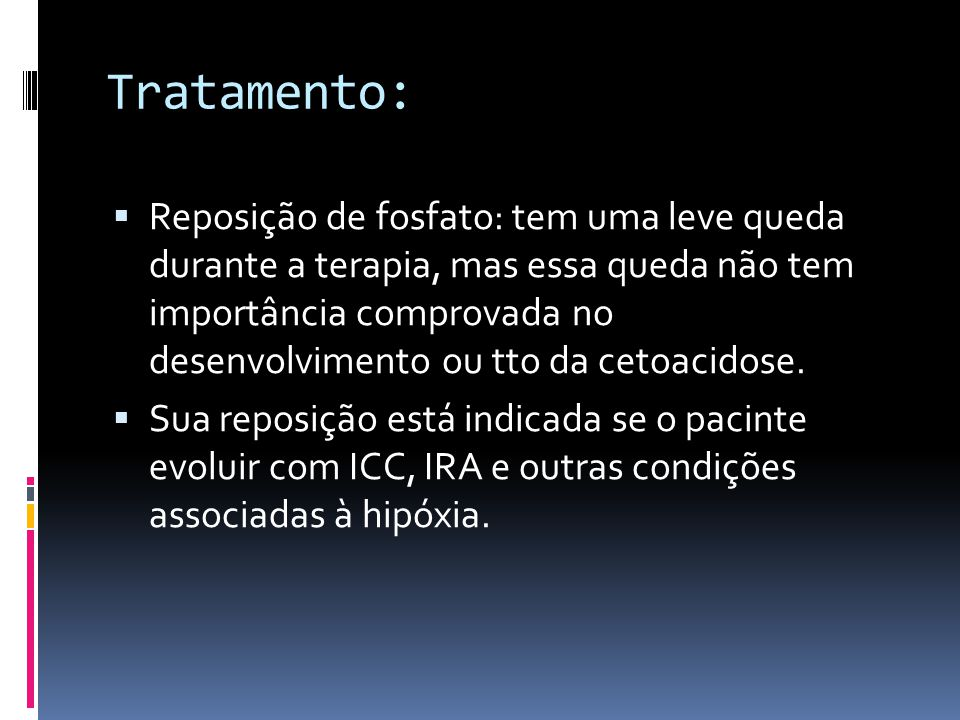 Tratamento:  Reposição de fosfato: tem uma leve queda durante a terapia, mas essa queda não tem importância comprovada no desenvolvimento ou tto da c