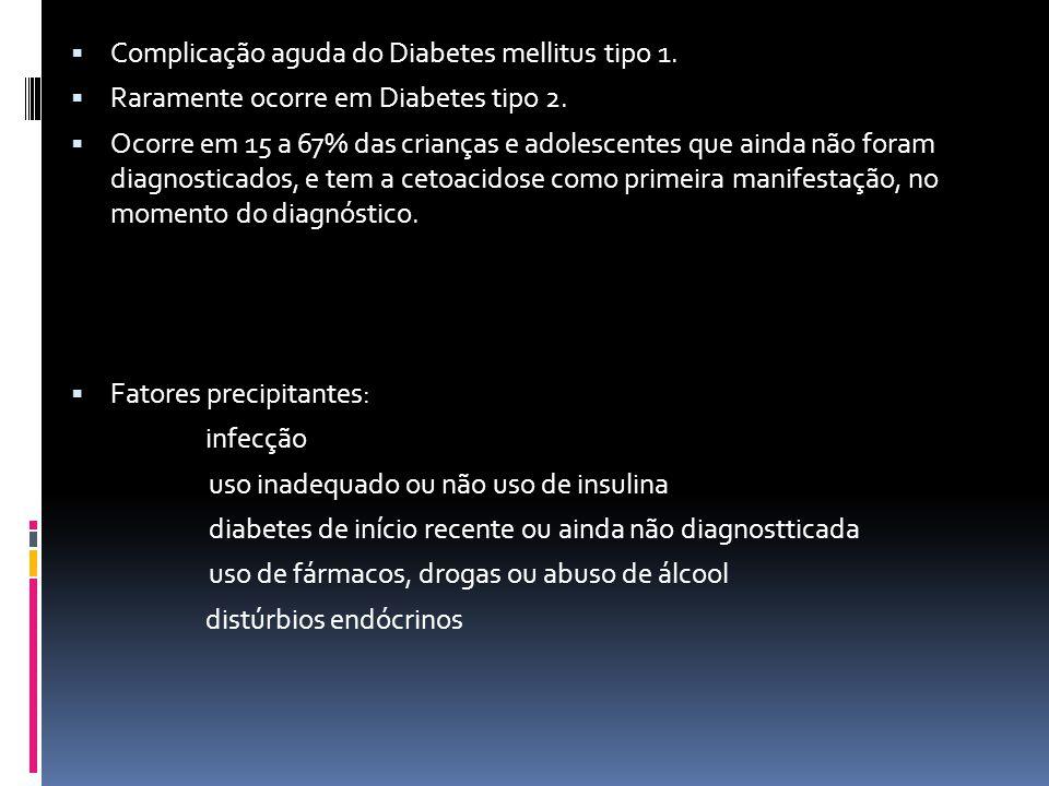  Complicação aguda do Diabetes mellitus tipo 1.  Raramente ocorre em Diabetes tipo 2.  Ocorre em 15 a 67% das crianças e adolescentes que ainda não