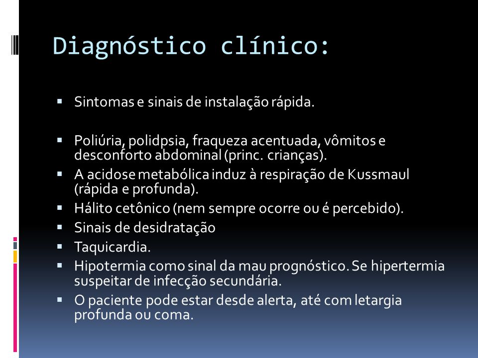 Diagnóstico clínico:  Sintomas e sinais de instalação rápida.  Poliúria, polidpsia, fraqueza acentuada, vômitos e desconforto abdominal (princ. cria
