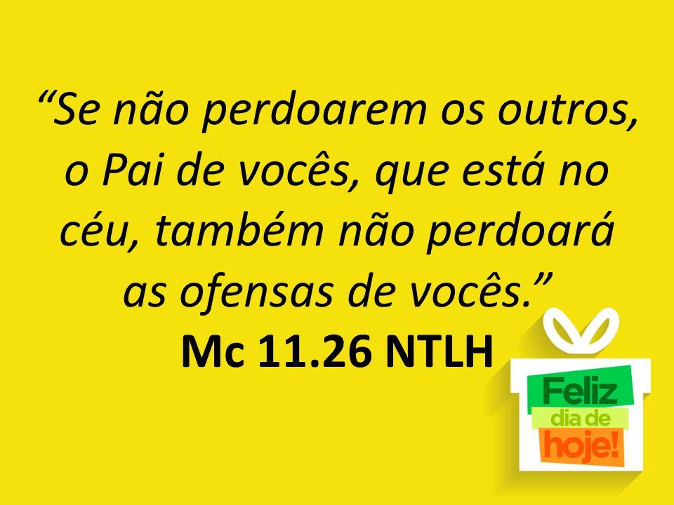 """""""Se não perdoarem os outros, o Pai de vocês, que está no céu, também não perdoará as ofensas de vocês."""" Mc 11.26 NTLH"""