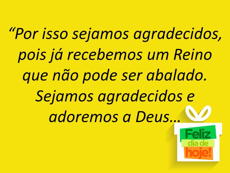 """""""Por isso sejamos agradecidos, pois já recebemos um Reino que não pode ser abalado. Sejamos agradecidos e adoremos a Deus…"""
