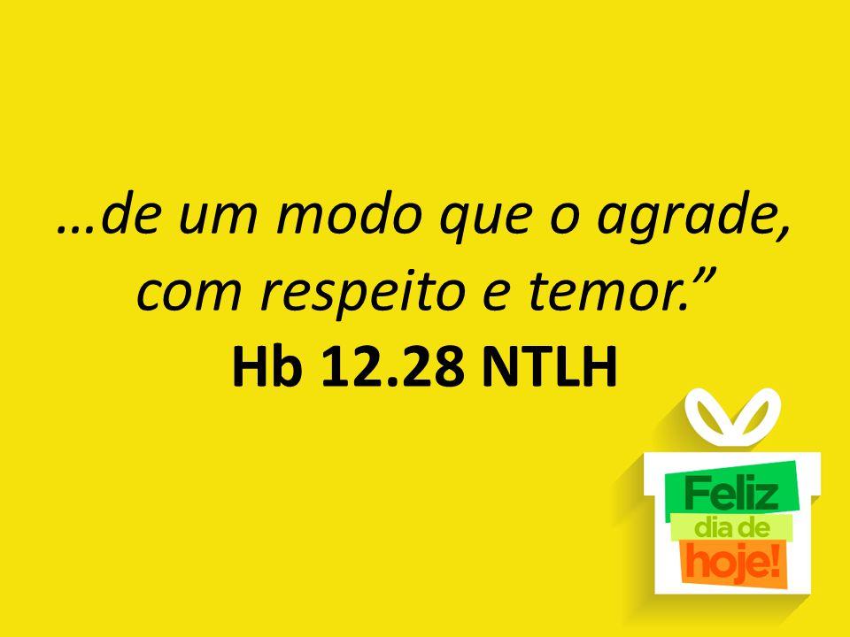 """…de um modo que o agrade, com respeito e temor."""" Hb 12.28 NTLH"""