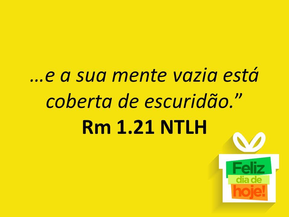 """…e a sua mente vazia está coberta de escuridão."""" Rm 1.21 NTLH"""