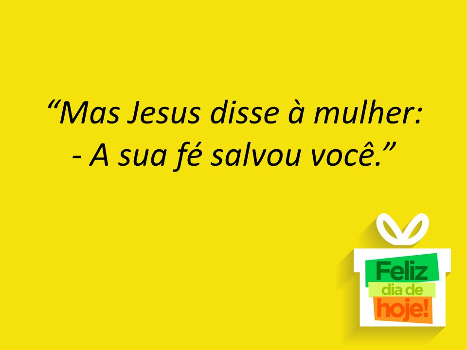 """""""Mas Jesus disse à mulher: - A sua fé salvou você."""""""