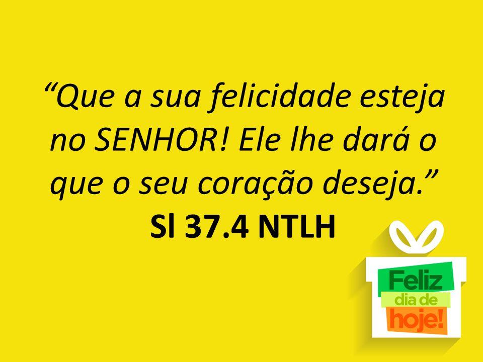 """""""Que a sua felicidade esteja no SENHOR! Ele lhe dará o que o seu coração deseja."""" Sl 37.4 NTLH"""