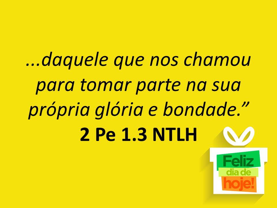 """...daquele que nos chamou para tomar parte na sua própria glória e bondade."""" 2 Pe 1.3 NTLH"""