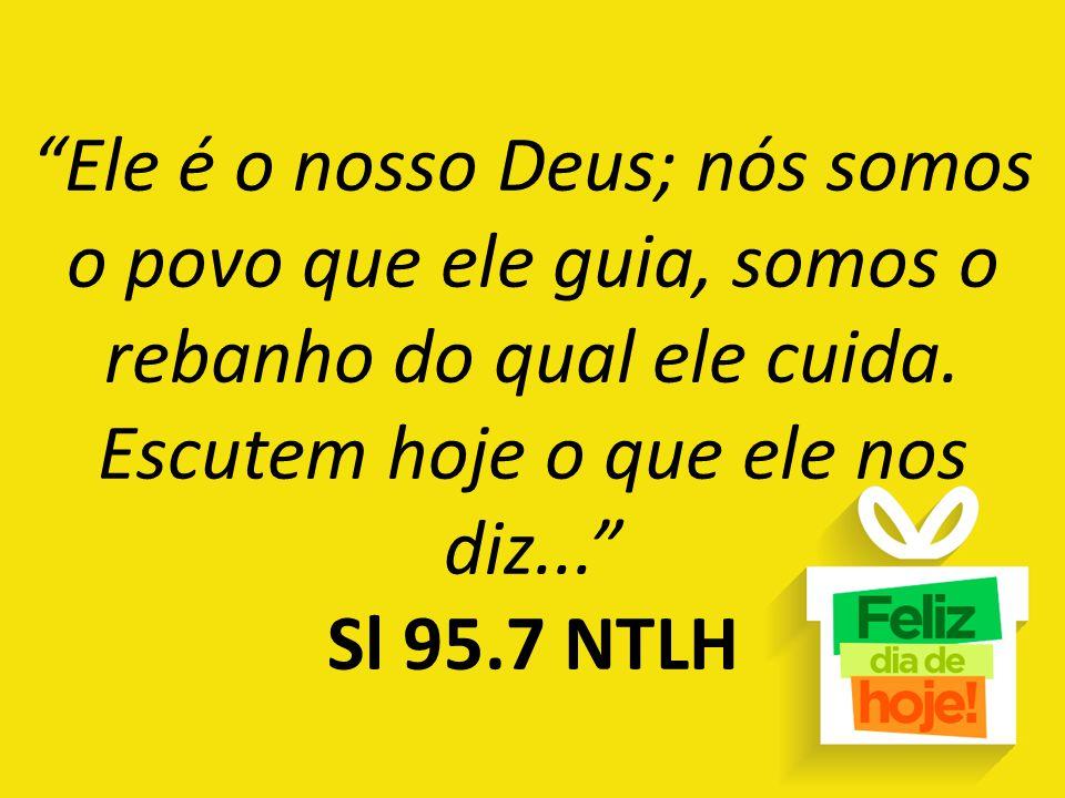 """""""Ele é o nosso Deus; nós somos o povo que ele guia, somos o rebanho do qual ele cuida. Escutem hoje o que ele nos diz..."""" Sl 95.7 NTLH"""