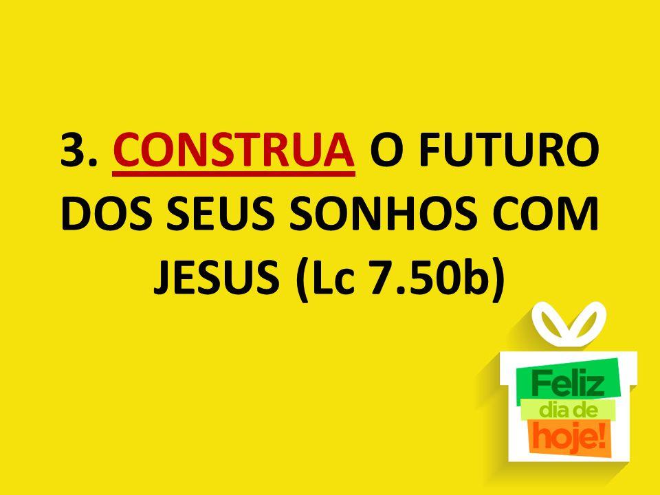 3. CONSTRUA O FUTURO DOS SEUS SONHOS COM JESUS (Lc 7.50b)