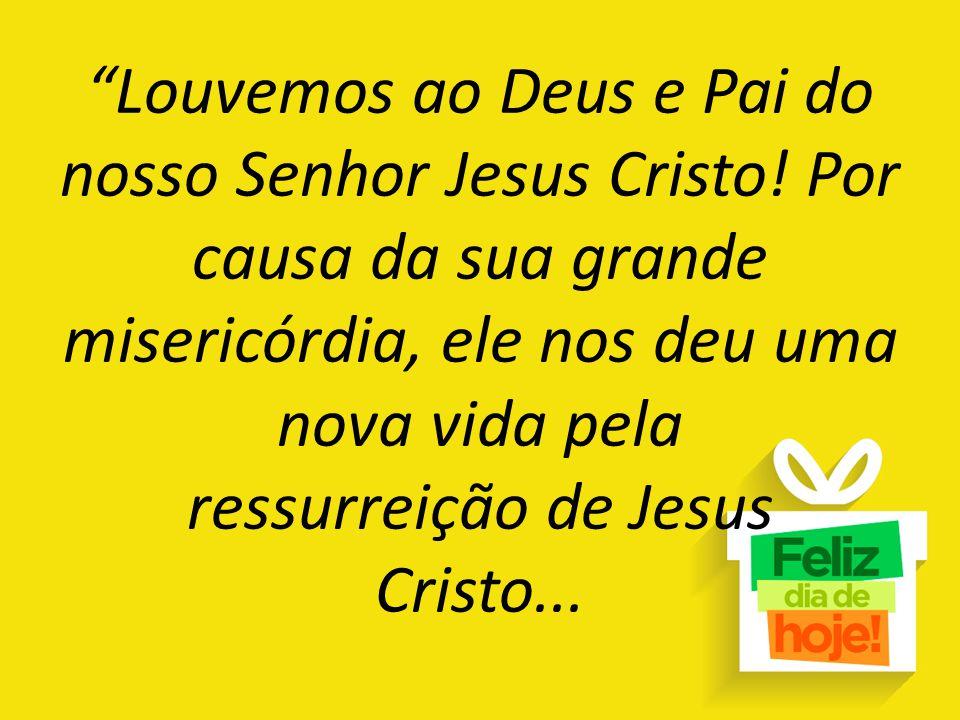 """""""Louvemos ao Deus e Pai do nosso Senhor Jesus Cristo! Por causa da sua grande misericórdia, ele nos deu uma nova vida pela ressurreição de Jesus Crist"""