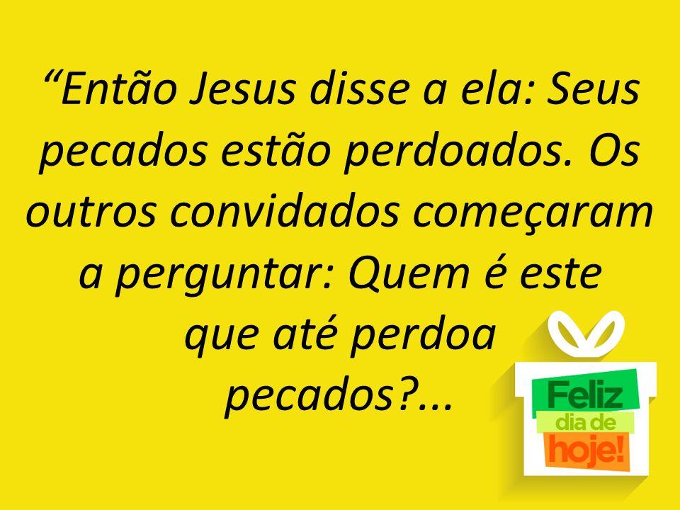 """""""Então Jesus disse a ela: Seus pecados estão perdoados. Os outros convidados começaram a perguntar: Quem é este que até perdoa pecados?..."""