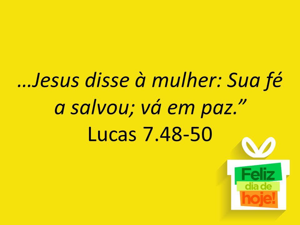 """…Jesus disse à mulher: Sua fé a salvou; vá em paz."""" Lucas 7.48-50"""
