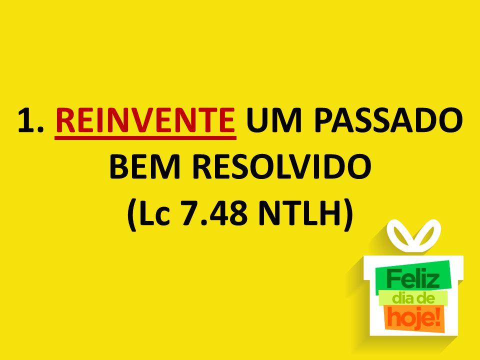 1. REINVENTE UM PASSADO BEM RESOLVIDO (Lc 7.48 NTLH)