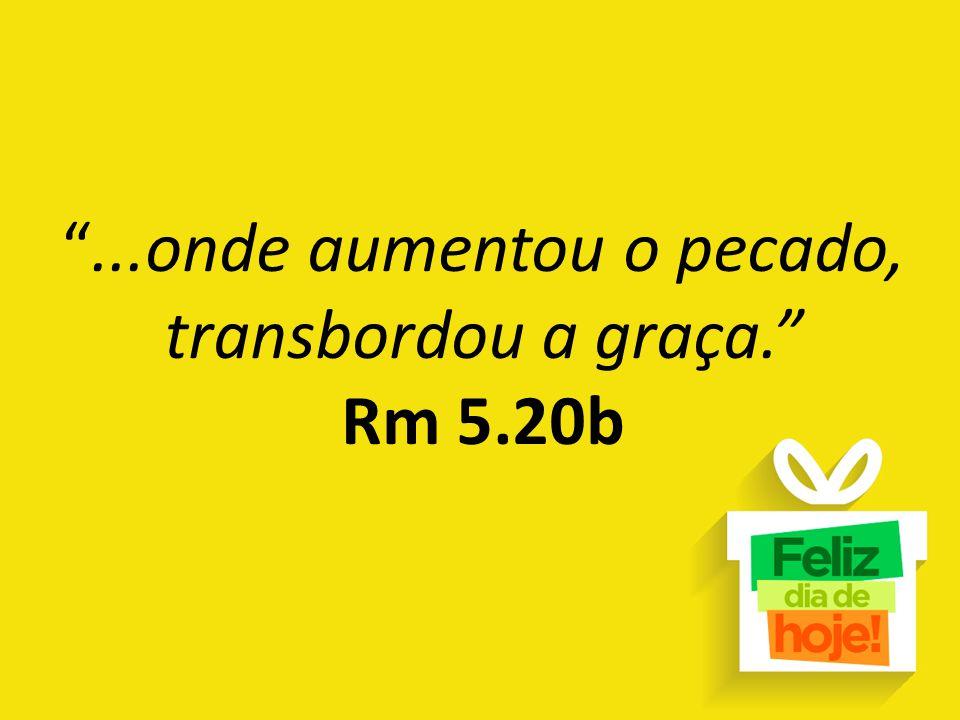 """""""...onde aumentou o pecado, transbordou a graça."""" Rm 5.20b"""