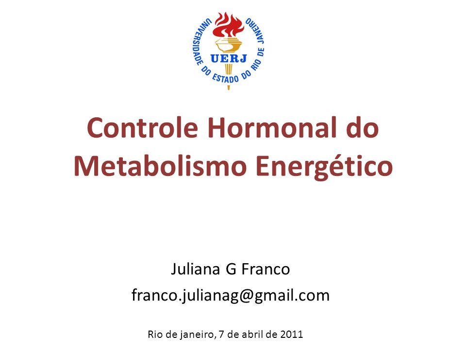 Controle Hormonal do Metabolismo Energético Juliana G Franco franco.julianag@gmail.com Rio de janeiro, 7 de abril de 2011