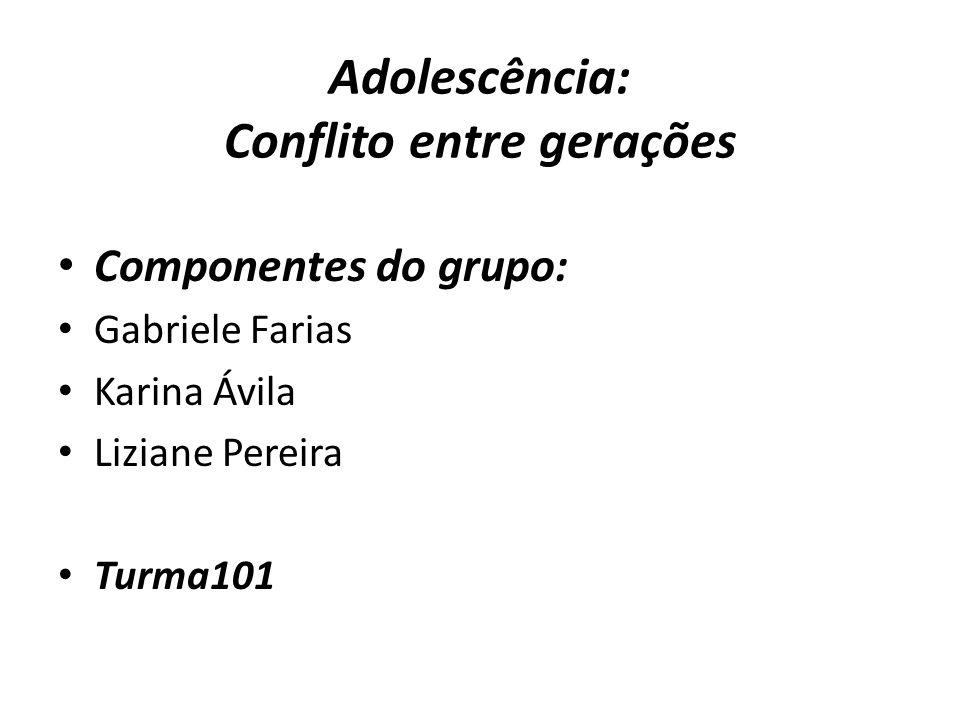 Adolescência: Conflito entre gerações Componentes do grupo: Gabriele Farias Karina Ávila Liziane Pereira Turma101