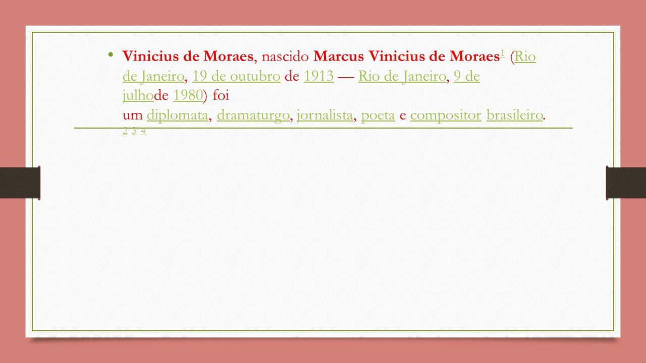 Vinicius de Moraes, nascido Marcus Vinicius de Moraes 1 (Rio de Janeiro, 19 de outubro de 1913 — Rio de Janeiro, 9 de julhode 1980) foi um diplomata, dramaturgo, jornalista, poeta e compositor brasileiro.