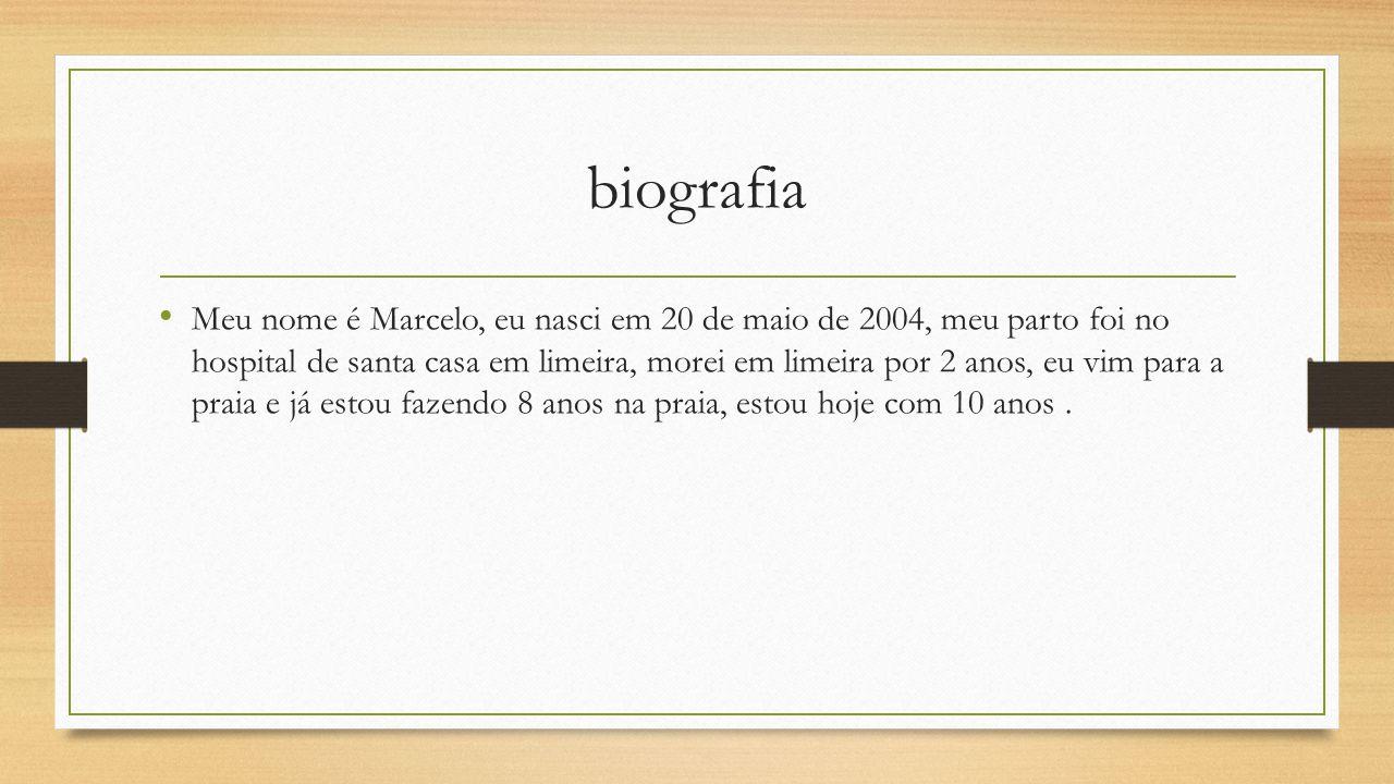 biografia Meu nome é Marcelo, eu nasci em 20 de maio de 2004, meu parto foi no hospital de santa casa em limeira, morei em limeira por 2 anos, eu vim para a praia e já estou fazendo 8 anos na praia, estou hoje com 10 anos.