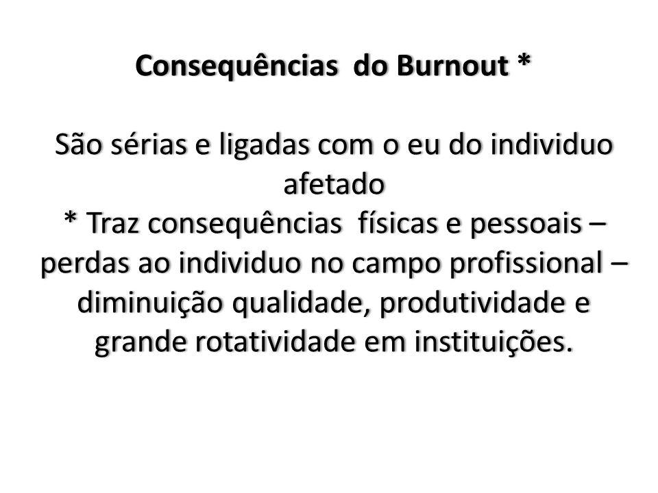 Consequências do Burnout * São sérias e ligadas com o eu do individuo afetado * Traz consequências físicas e pessoais – perdas ao individuo no campo profissional – diminuição qualidade, produtividade e grande rotatividade em instituições.