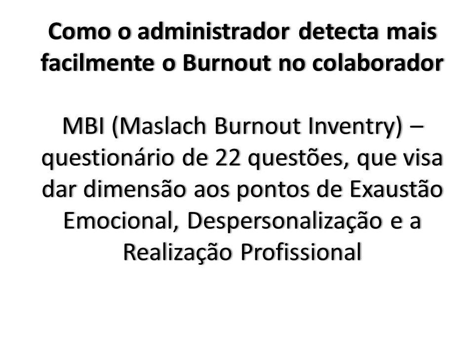 Como o administrador detecta mais facilmente o Burnout no colaborador MBI (Maslach Burnout Inventry) – questionário de 22 questões, que visa dar dimensão aos pontos de Exaustão Emocional, Despersonalização e a Realização Profissional Como o administrador detecta mais facilmente o Burnout no colaborador MBI (Maslach Burnout Inventry) – questionário de 22 questões, que visa dar dimensão aos pontos de Exaustão Emocional, Despersonalização e a Realização Profissional