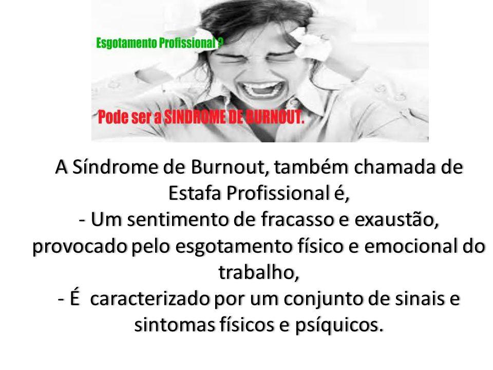 A Síndrome de Burnout, também chamada de Estafa Profissional é, - Um sentimento de fracasso e exaustão, provocado pelo esgotamento físico e emocional do trabalho, - É caracterizado por um conjunto de sinais e sintomas físicos e psíquicos.