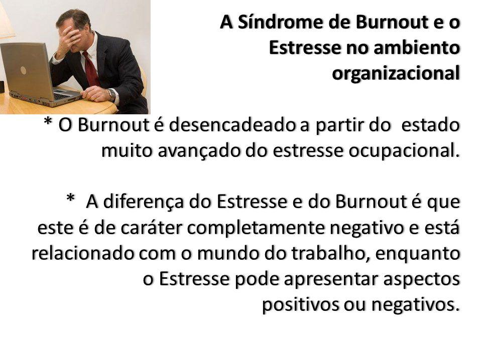 A Síndrome de Burnout e o Estresse no ambiento organizacional * O Burnout é desencadeado a partir do estado muito avançado do estresse ocupacional.