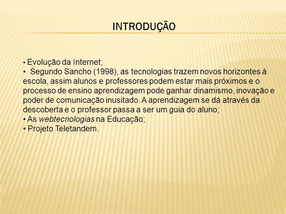INTRODUÇÃO Evolução da Internet; Segundo Sancho (1998), as tecnologias trazem novos horizontes à escola, assim alunos e professores podem estar mais próximos e o processo de ensino aprendizagem pode ganhar dinamismo, inovação e poder de comunicação inusitado.
