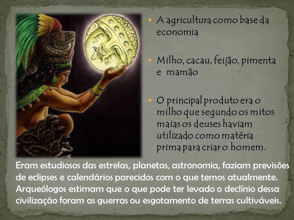 A agricultura como base da economia Milho, cacau, feijão, pimenta e mamão O principal produto era o milho que segundo os mitos maias os deuses haviam