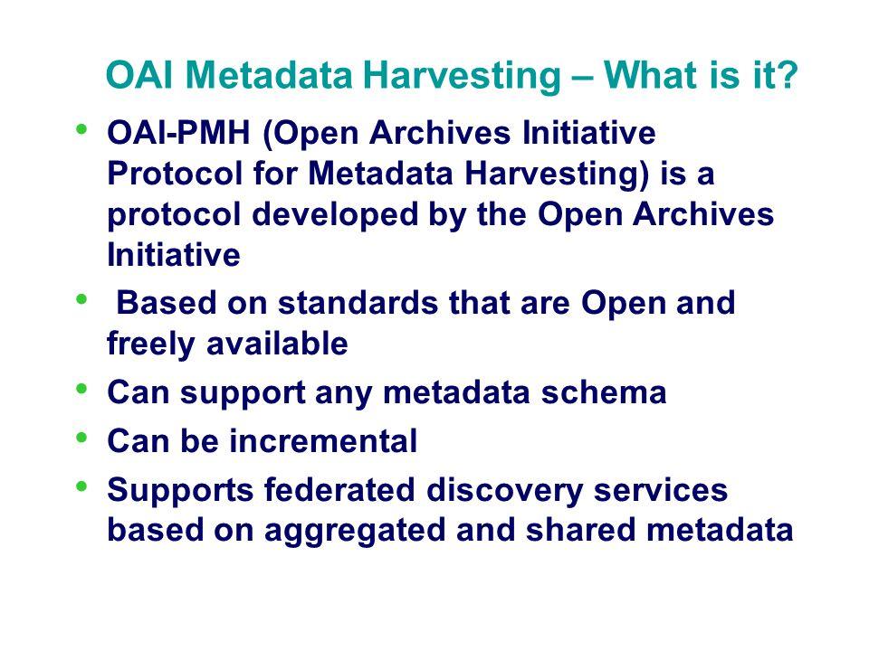 OAI Metadata Harvesting – What is it? OAI-PMH (Open Archives Initiative Protocol for Metadata Harvesting) is a protocol developed by the Open Archives