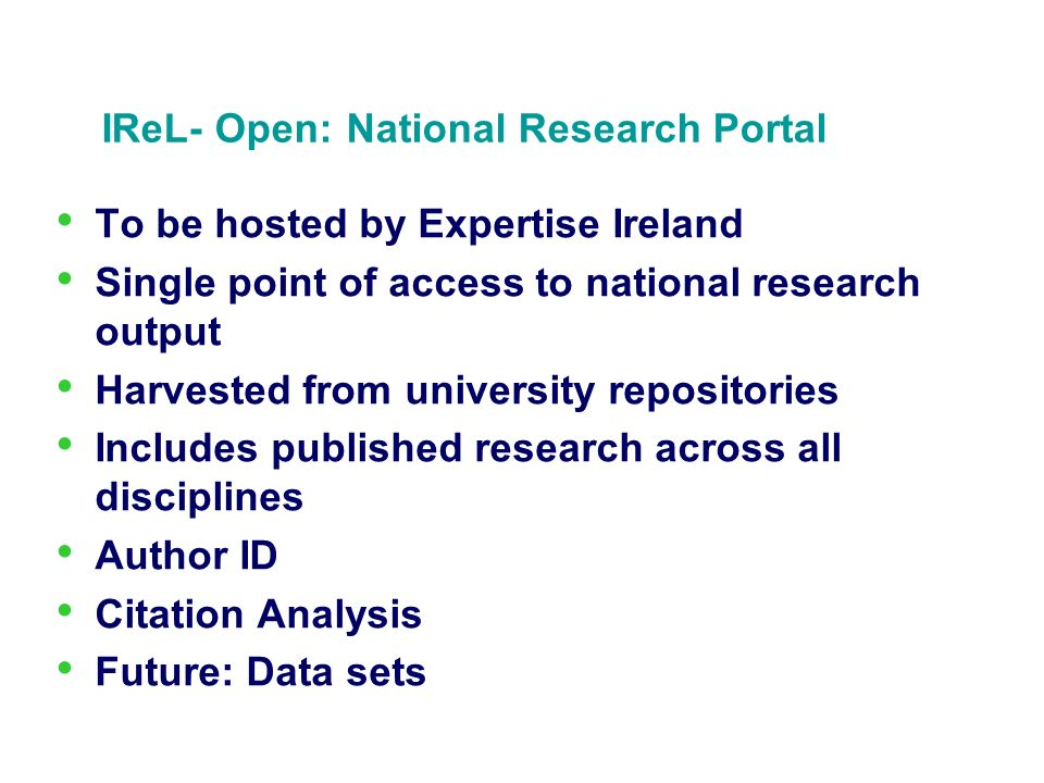 IReL- Open: National Research Portal To be hosted by Expertise Ireland Single point of access to national research output Harvested from university re