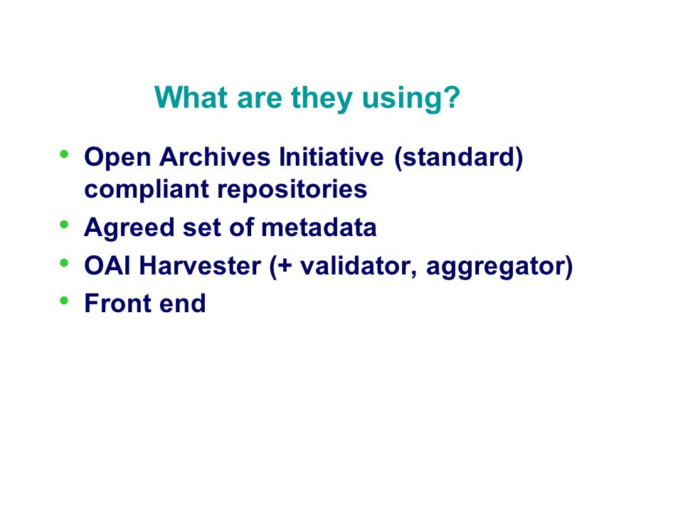 What are they using? Open Archives Initiative (standard) compliant repositories Agreed set of metadata OAI Harvester (+ validator, aggregator) Front e
