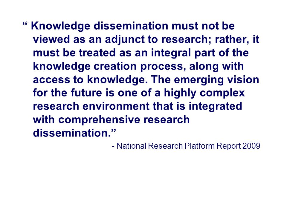Knowledge dissemination must not be viewed as an adjunct to research; rather, it must be treated as an integral part of the knowledge creation process