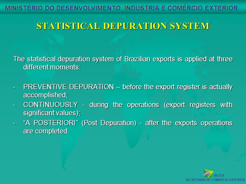 SECEX SECRETARIA DE COMÉRCIO EXTERIOR MINISTÉRIO DO DESENVOLVIMENTO, INDUSTRIA E COMÉRCIO EXTERIOR STATISTICAL DEPURATION SYSTEM The statistical depuration system of Brazilian exports is applied at three different moments: -PREVENTIVE DEPURATION – before the export register is actually accomplished; -CONTINUOUSLY - during the operations (export registers with significant values); -A POSTERIORI (Post Depuration) - after the exports operations are completed.
