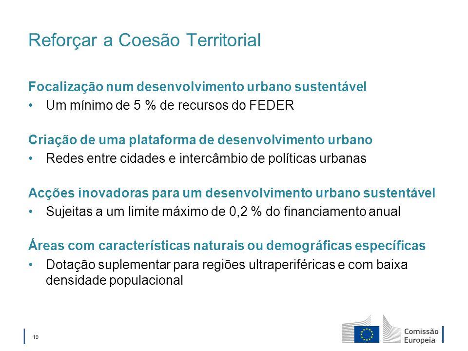 19 Reforçar a Coesão Territorial Focalização num desenvolvimento urbano sustentável Um mínimo de 5 % de recursos do FEDER Criação de uma plataforma de