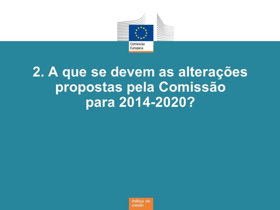 Política de coesão 2. A que se devem as alterações propostas pela Comissão para 2014-2020?