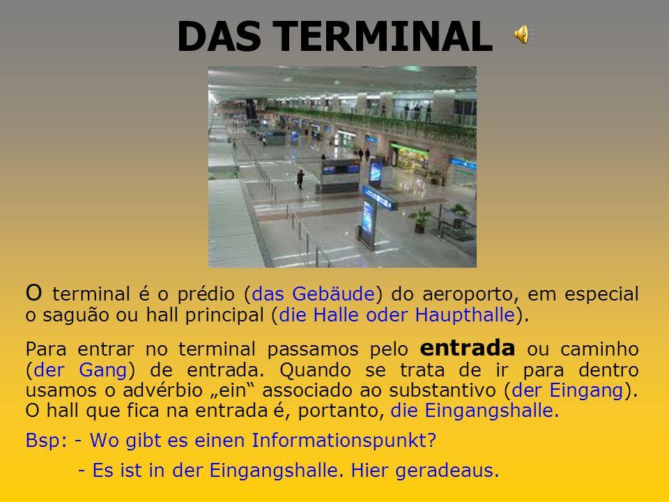 DAS TERMINAL O terminal é o prédio (das Gebäude) do aeroporto, em especial o saguão ou hall principal (die Halle oder Haupthalle).