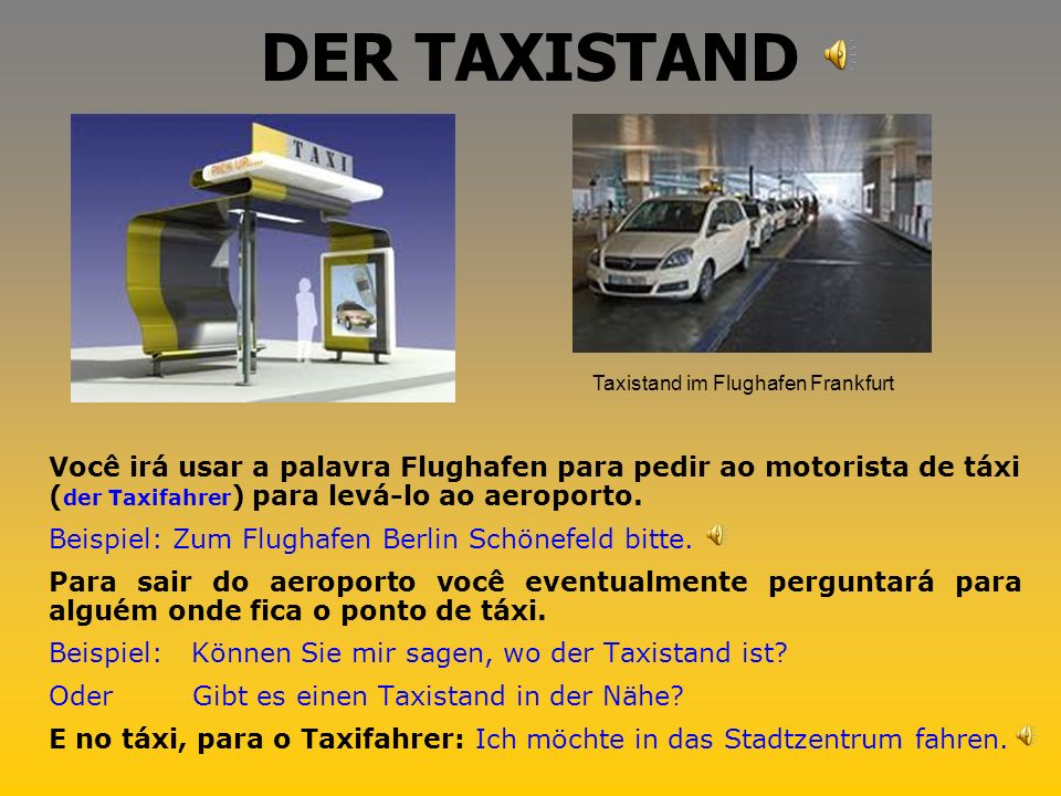 DER TAXISTAND Você irá usar a palavra Flughafen para pedir ao motorista de táxi ( der Taxifahrer ) para levá-lo ao aeroporto.