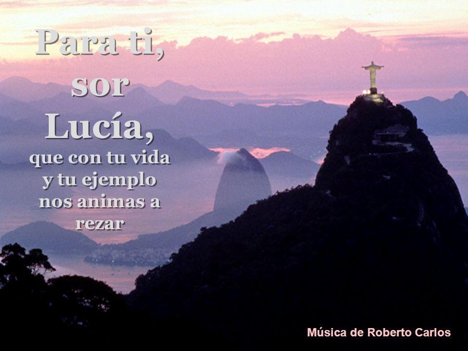 Para ti, sor Lucía, que con tu vida y tu ejemplo nos animas a rezar Para ti, sor Lucía, que con tu vida y tu ejemplo nos animas a rezar Música de Roberto Carlos