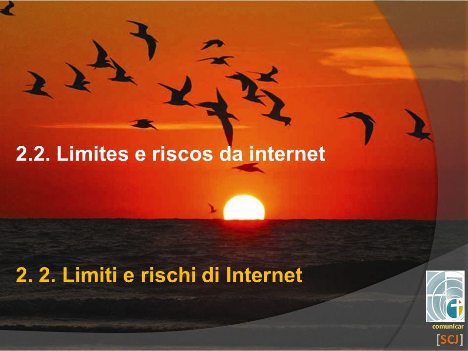 comunicar [SCJ] 2.2. Limites e riscos da internet 2. 2. Limiti e rischi di Internet