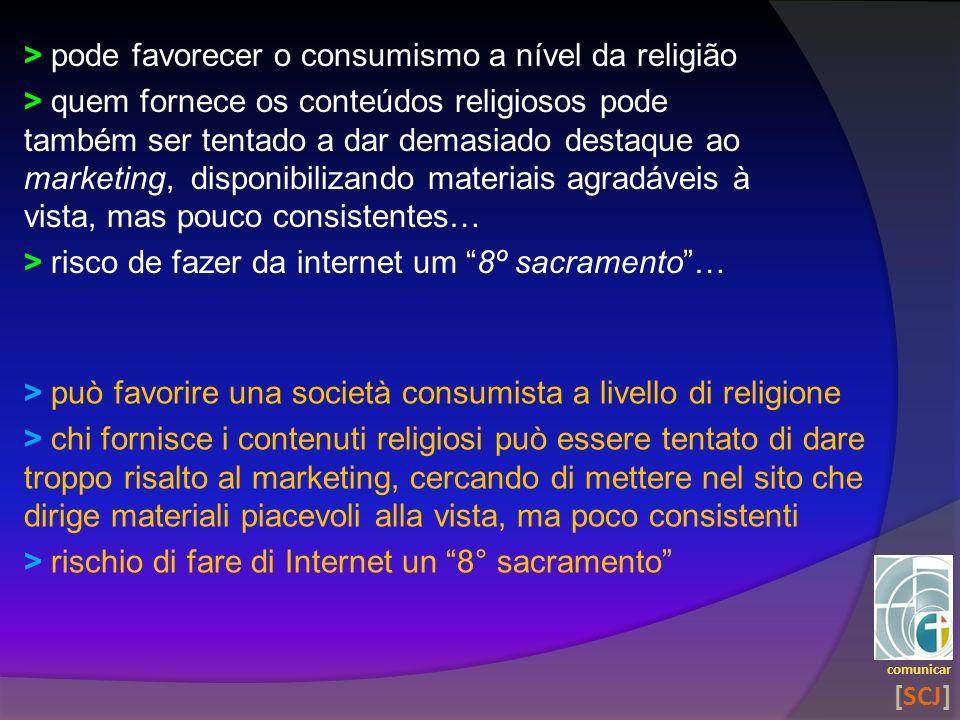 > pode favorecer o consumismo a nível da religião > quem fornece os conteúdos religiosos pode também ser tentado a dar demasiado destaque ao marketing