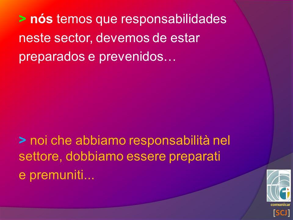 > nós temos que responsabilidades neste sector, devemos de estar preparados e prevenidos… comunicar [SCJ] > noi che abbiamo responsabilità nel settore