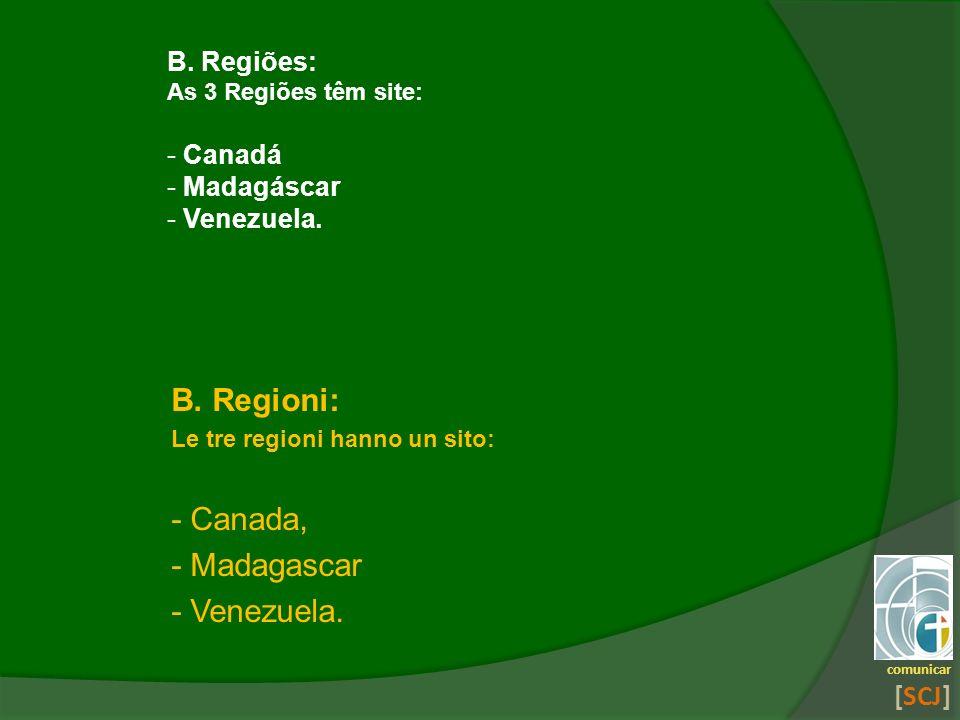 comunicar [SCJ] B. Regioni: Le tre regioni hanno un sito: - Canada, - Madagascar - Venezuela. B. Regiões: As 3 Regiões têm site: - Canadá - Madagáscar