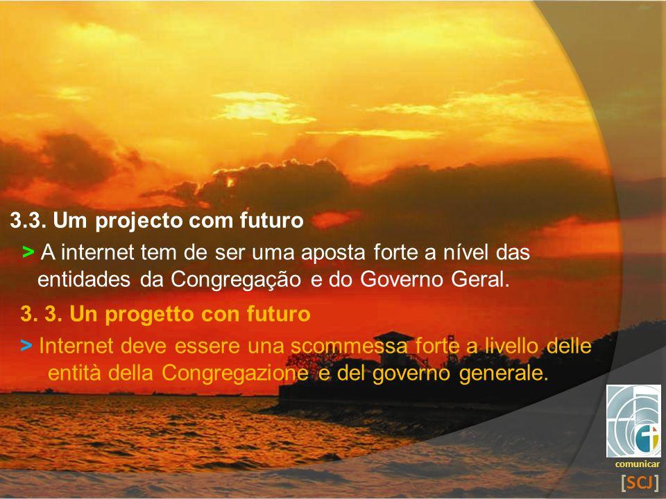 3.3. Um projecto com futuro > A internet tem de ser uma aposta forte a nível das entidades da Congregação e do Governo Geral. comunicar [SCJ] 3. 3. Un