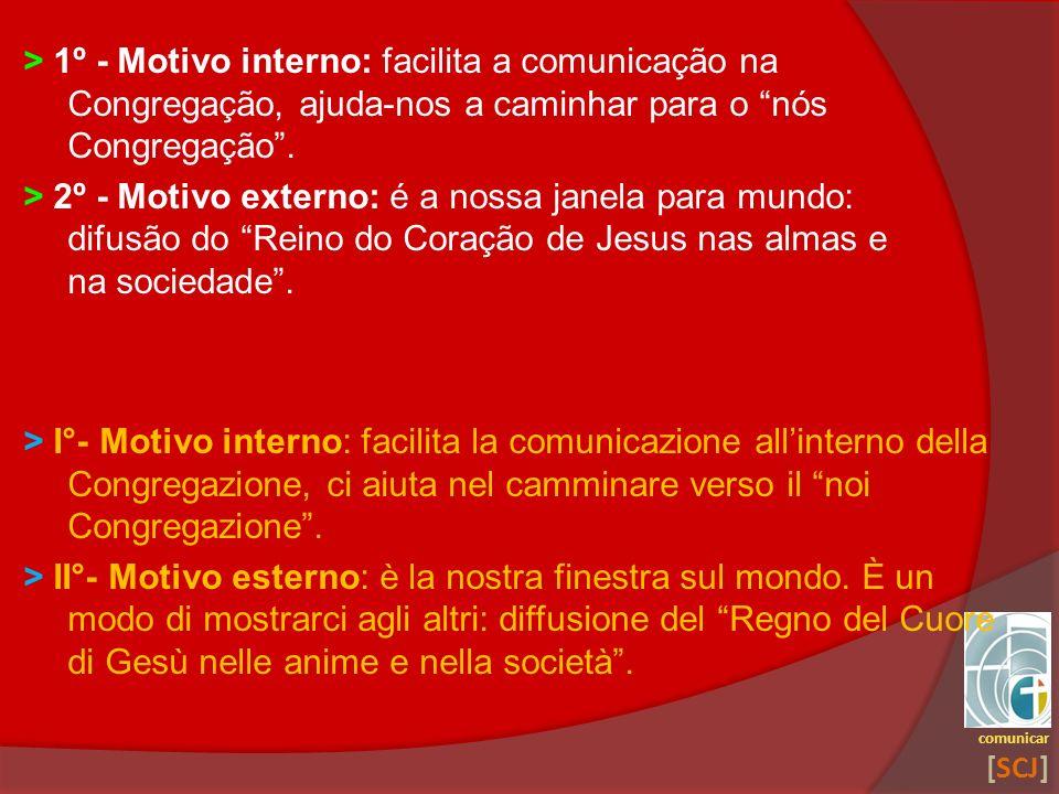> 1º - Motivo interno: facilita a comunicação na Congregação, ajuda-nos a caminhar para o nós Congregação. > 2º - Motivo externo: é a nossa janela par
