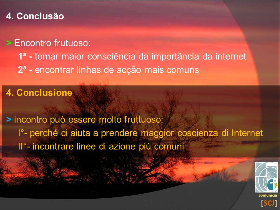4. Conclusão > Encontro frutuoso: 1ª - tomar maior consciência da importância da internet 2ª - encontrar linhas de acção mais comuns comunicar [SCJ] 4