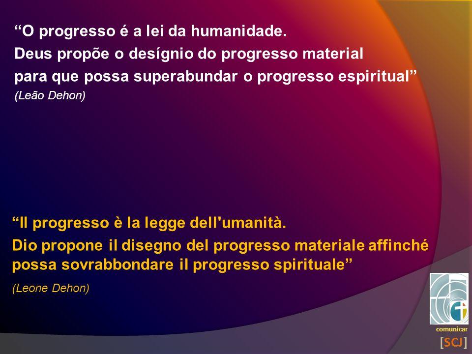 O progresso é a lei da humanidade. Deus propõe o desígnio do progresso material para que possa superabundar o progresso espiritual (Leão Dehon) comuni
